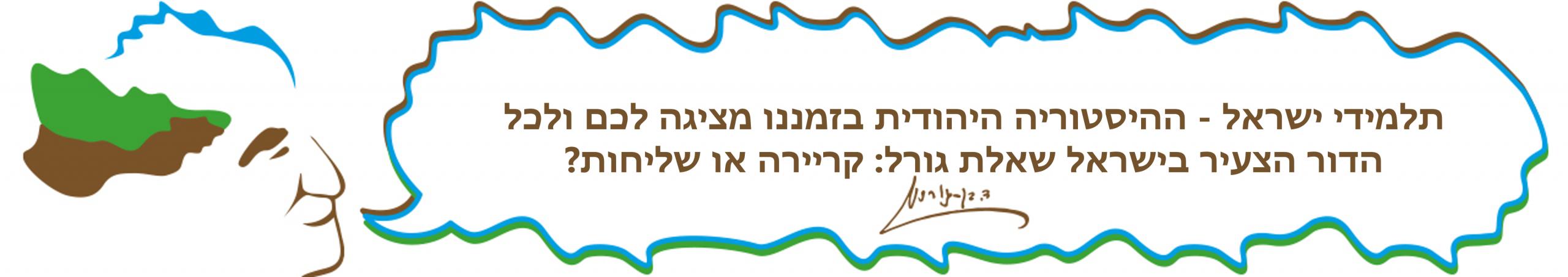תלמידי ישראל - ההיסטוריה היהודית בזמננו מציגה לכם ולכל הדור הצעיר בישראל שאלת גורל קריירה או שליחות